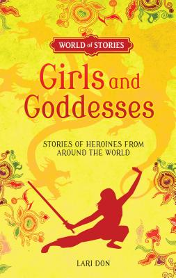 Girls and Goddesses: Stories of Heroines from Around the World (World of Stories) Cover Image
