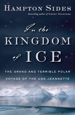 In the Kingdom of Ice: The Grand and Terrible Polar Voyage of the USS Jeannette (Hardcover) By Hampton Sides