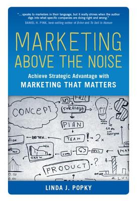 Marketing Above the Noise: Achieve Strategic Advantage with Marketing That Matters Cover Image