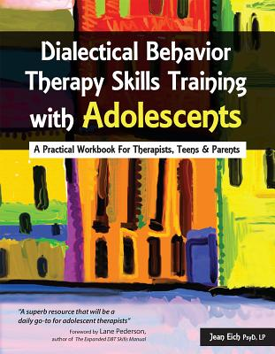 Dialectical Behavior Therapy Skills Training with Adolescents: A Practical Workbook for Therapists, Teens & Parents Cover Image