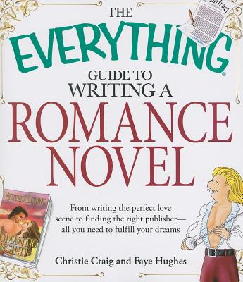 The Everything Guide to Writing a Romance Novel: From writing the perfect love scene to finding the right publisher--All you need to fulfill your dreams (Everything®) Cover Image