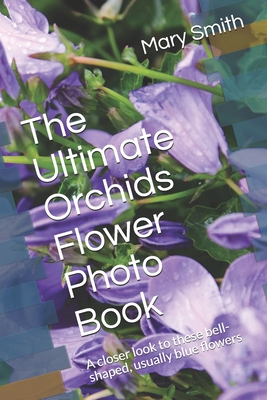 The Ultimate Orchids Flower Photo Book: A closer look to these bell-shaped, usually blue flowers cover