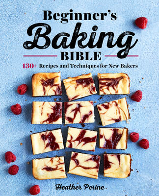Beginner's Baking Bible: 130+ Recipes and Techniques for New Bakers Cover Image