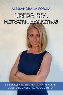 Libera col Network Marketing: Le 3 Skills vincenti per Intraprendere questo Business nel modo giusto Cover Image