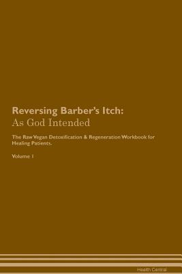 Reversing Barber's Itch: As God Intended The Raw Vegan Plant-Based Detoxification & Regeneration Workbook for Healing Patients. Volume 1 Cover Image