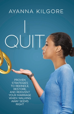 I Quit: Proven Strategies To Rekindle, Restore, and Reinvent Your Marriage When Walking Away Seems Right Cover Image