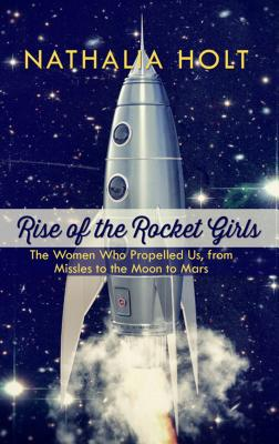 Rise of the Rocket Girls: The Women Who Propelled Us, from Missiles to the Moon to Mars Cover Image