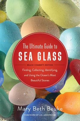 The Ultimate Guide to Sea Glass: Beach Comber's Edition: Finding, Collecting, Identifying, and Using the Ocean's Most Beautiful Stones Cover Image