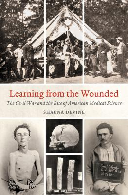 Learning from the Wounded: The Civil War and the Rise of American Medical Science (Civil War America) Cover Image