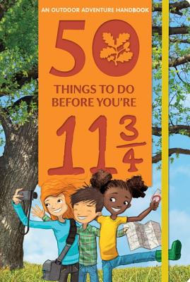 50 Things to Do Before You're 11 3/4: An Outdoor Adventure Handbook Cover Image