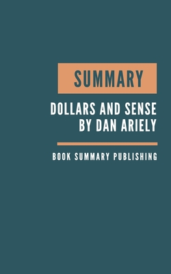 Summary: Dollars and Sense Summary. Dan Ariely's Book. Behavioral Economics. How We Misthink Money and How to Spend Smarter. Bo Cover Image