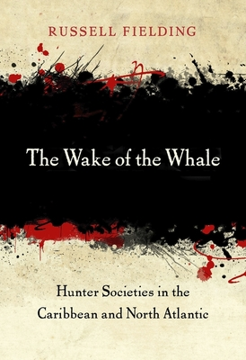 The Wake of the Whale: Hunter Societies in the Caribbean and North Atlantic Cover Image