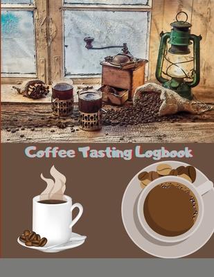 Coffee Tasting Logbook: For Coffee Lovers Coffee Drinkers Tracking Your Coffee Taste: For Coffee Lovers / Coffee Drinkers Tracking Your Coffee Cover Image
