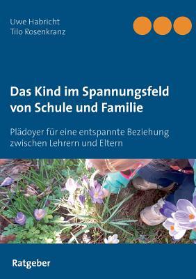 Das Kind im Spannungsfeld von Schule und Familie: Plädoyer für eine entspannte Beziehung zwischen Lehrern und Eltern Cover Image
