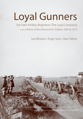 Loyal Gunners: 3rd Field Artillery Regiment (the Loyal Company) and the History of New Brunswick's Artillery, 1893-2012 (Canadian Unit #1) Cover Image