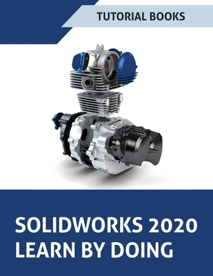 SOLIDWORKS 2020 Learn by doing: Sketching, Part Modeling, Assembly, Drawings, Sheet metal, Surface Design, Mold Tools, Weldments, Model-based Dimensio Cover Image