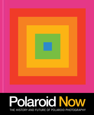 Polaroid Now: The History and Future of Polaroid Photography Cover Image