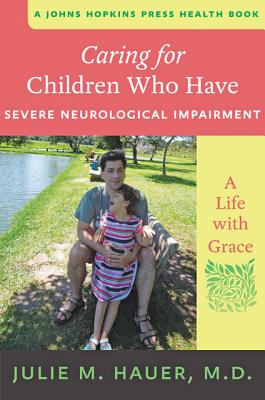 Caring for Children Who Have Severe Neurological Impairment: A Life with Grace (Johns Hopkins Press Health Books) Cover Image