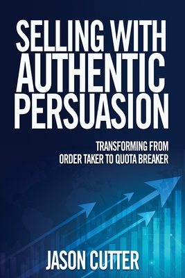 Selling with Authentic Persuasion: Transform from Order Taking to Quota Breaker Cover Image