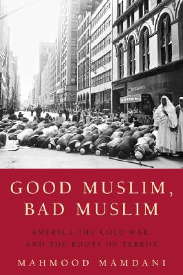 Good Muslim, Bad Muslim: America, the Cold War, and the Roots of Terror Cover Image