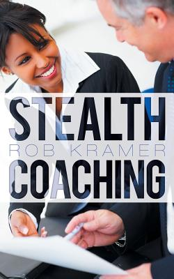 Stealth Coaching: Everyday Conversations for Extraordinary Results Cover Image