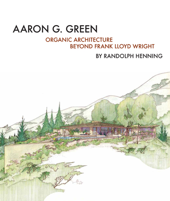 Aaron G. Green: Organic Architecture Beyond Frank Lloyd Wright Cover Image
