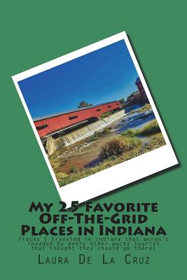 My 25 Favorite Off-The-Grid Places in Indiana: Places I traveled in Indiana that weren't invaded by every other wacky tourist that thought they should Cover Image
