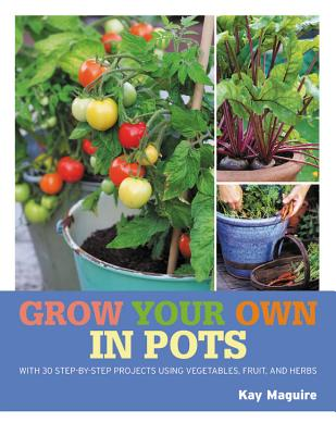 Grow Your Own in Pots: With 30 step-by-step projects using vegetables, fruit and herbs Cover Image