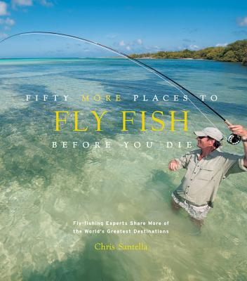 Fifty More Places to Fly Fish Before You Die: Fly-Fishing Experts Share More of the World's Greatest Destinations Cover Image