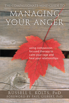 The Compassionate-Mind Guide to Managing Your Anger: Using Compassion-Focused Therapy to Calm Your Rage and Heal Your Relationships (Compassionate-Mind Guides) Cover Image