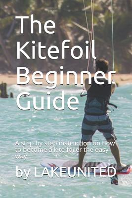 The Kitefoil Beginner Guide: A step by step instruction on how to become a kite foiler the easy way Cover Image
