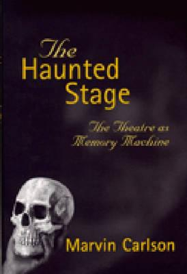 The Haunted Stage: The Theatre as Memory Machine (Theater: Theory/Text/Performance) Cover Image
