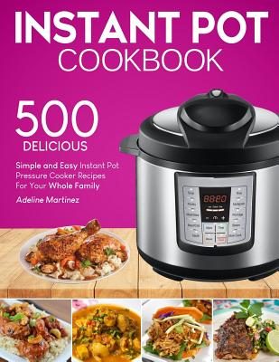 Instant Pot Cookbook: 500 Simple, and Easy Instant Pot Pressure Cooker Recipes For Your Whole Family (With Nutrition Facts) Cover Image