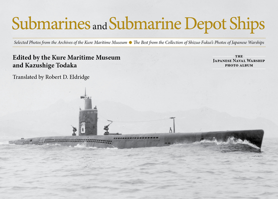 Submarines and Submarine Depot Ships: Selected Photos from the Archives of the Kure Maritime Museum the Best from the Collection of Shizuo Fukui's Pho Cover Image