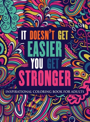 Inspirational Coloring Book For Adults: It Doesn't Get Easier You Get Stronger (Motivational Coloring Book Hardcover) Cover Image