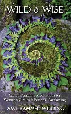 Wild & Wise: Sacred Feminine Meditations for Women's Circles & Personal Awakening Cover Image