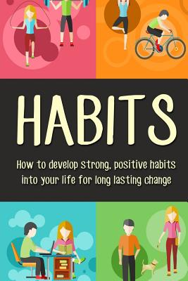 Habits: How to Develop Strong, Positive Habits Into Your Life for Long Lasting Change Cover Image