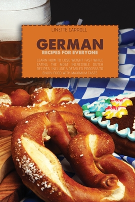 German Recipes for Everyone: Learn How to lose weight fast while eating the Most Incredible Dutch Recipes, include a detailed process to enjoy food Cover Image