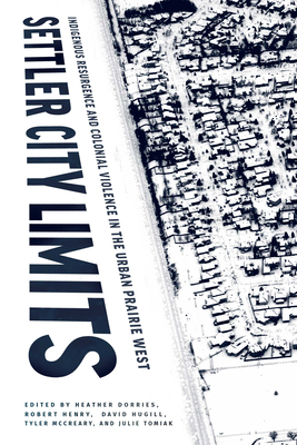 Settler City Limits: Indigenous Resurgence and Colonial Violence in the Urban Prairie West (American Indian Studies) Cover Image