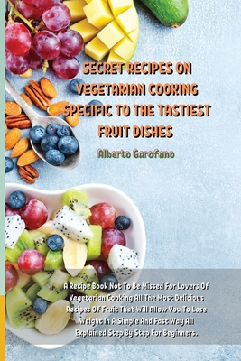 Secret Recipes on Vegetarian Cooking Specific to the Tastiest Fruit Dishes: A Recipe Book Not To Be Missed For Lovers Of Vegetarian Cooking All The Mo Cover Image