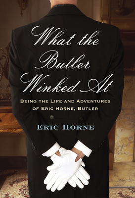 What the Butler Winked At: Being the Life and Adventures of Eric Horne, Butler Cover Image
