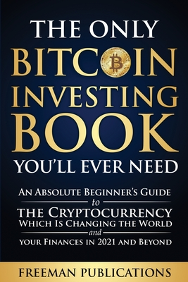 The Only Bitcoin Investing Book You'll Ever Need: An Absolute Beginner's Guide to the Cryptocurrency Which Is Changing the World and Your Finances in Cover Image