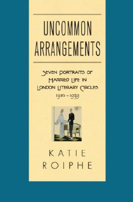 Uncommon Arrangements: Seven Portraits of Married Life in London Literary Circles 1910-1939 Cover Image