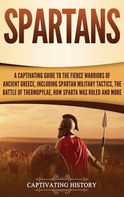 Spartans: A Captivating Guide to the Fierce Warriors of Ancient Greece, Including Spartan Military Tactics, the Battle of Thermo Cover Image