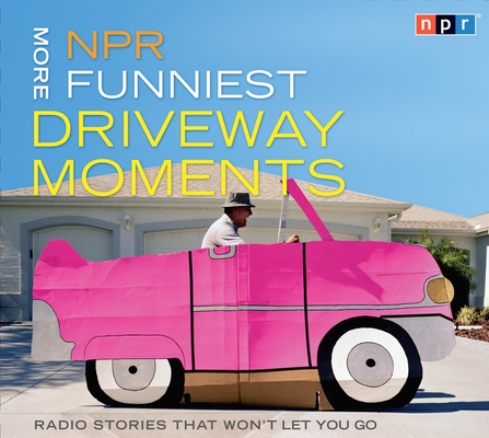 NPR More Funniest Driveway Moments: Radio Stories that Won't Let You Go Cover Image