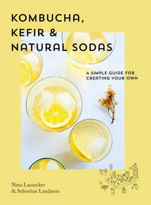 Kombucha, Kefir & Natural Sodas: A Simple Guide for Creating Your Own Cover Image
