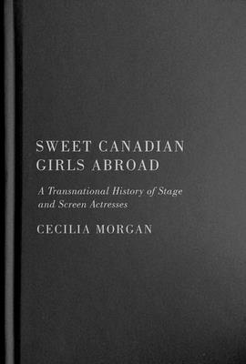 Sweet Canadian Girls Abroad: A Transnational History of Stage and Screen Actresses Cover Image