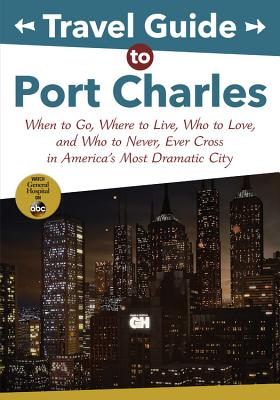 Travel Guide to Port Charles: When to Go, Where to Live, Who to Love and Who to Never, Ever Cross in America's Most Dramatic City (ABC) Cover Image