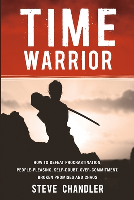 Time Warrior: How to Defeat Procrastination, People-Pleasing, Self-Doubt, Over-Commitment, Broken Promises and Chaos Cover Image
