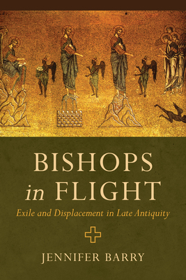 Bishops in Flight: Exile and Displacement in Late Antiquity Cover Image